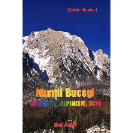 Muntii Bucegi - Drumetie, Alpinism, Schi - de Walter Kargel - Bel Alpin